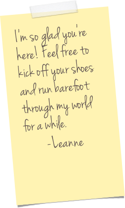 I'm so glad you're here! Feel free to kick off your shoes and run barefoot through my world for a while.